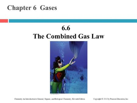 Chemistry An Introduction to General, Organic, and Biological Chemistry, Eleventh Edition Copyright © 2012 by Pearson Education, Inc. Chapter 6 Gases 6.6.