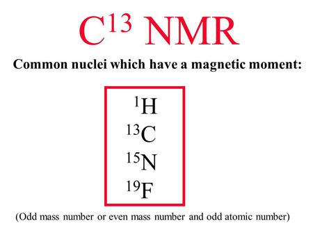 C 13 NMR Common nuclei which have a magnetic moment: 1 H 13 C 15 N 19 F (Odd mass number or even mass number and odd atomic number)