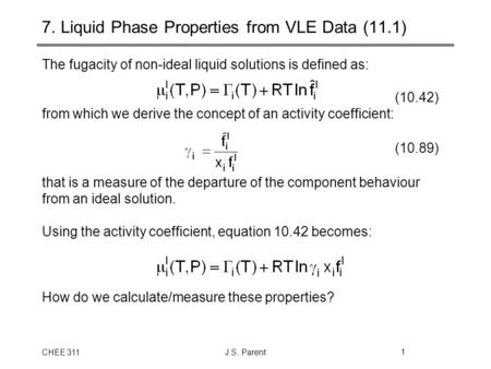 CHEE 311J.S. Parent1 7. Liquid Phase Properties from VLE Data (11.1) The fugacity of non-ideal liquid solutions is defined as: (10.42) from which we derive.