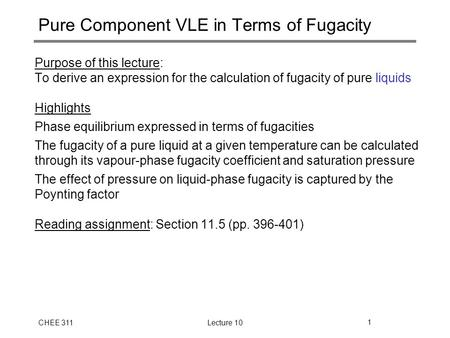 CHEE 311Lecture 101 Pure Component VLE in Terms of Fugacity Purpose of this lecture: To derive an expression for the calculation of fugacity of pure liquids.