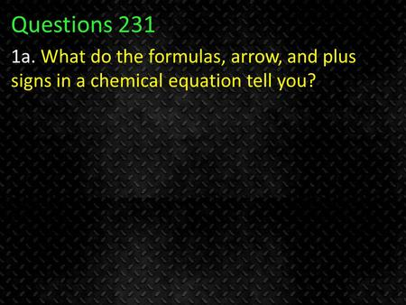 Questions 231 1a. What do the formulas, arrow, and plus signs in a chemical equation tell you?
