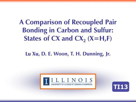 A Comparison of Recoupled Pair Bonding in Carbon and Sulfur: States of CX and CX 2 (X=H,F) Lu Xu Lu Xu, D. E. Woon, T. H. Dunning, Jr. TI13.