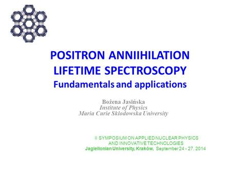 POSITRON ANNIIHILATION LIFETIME SPECTROSCOPY Fundamentals and applications Bożena Jasińska Institute of Physics Maria Curie Sklodowska University II SYMPOSIUM.