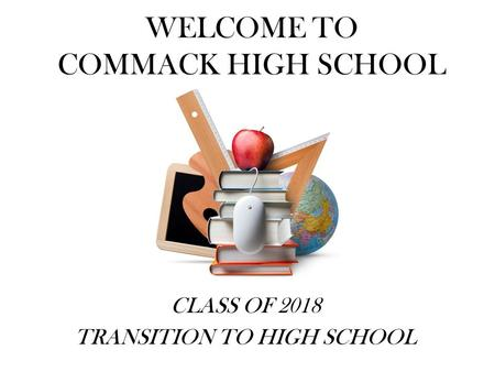 WELCOME TO COMMACK HIGH SCHOOL CLASS OF 2018 TRANSITION TO HIGH SCHOOL.