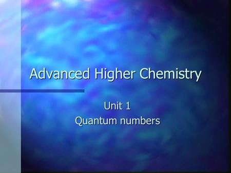 Advanced Higher Chemistry Unit 1 Quantum numbers.