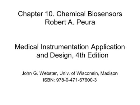 Chapter 10. Chemical Biosensors Robert A. Peura Medical Instrumentation Application and Design, 4th Edition John G. Webster, Univ. of Wisconsin, Madison.