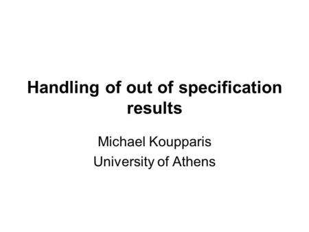 Handling of out of specification results Michael Koupparis University of Athens.