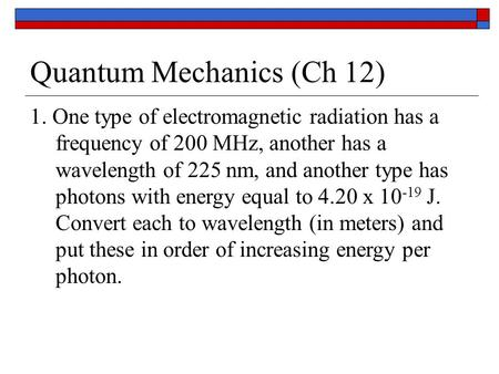 Quantum Mechanics (Ch 12) 1. One type of electromagnetic radiation has a frequency of 200 MHz, another has a wavelength of 225 nm, and another type has.