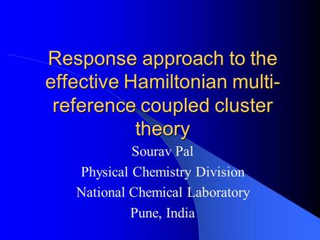 Response approach to the effective Hamiltonian multi- reference coupled cluster theory Sourav Pal Physical Chemistry Division National Chemical Laboratory.