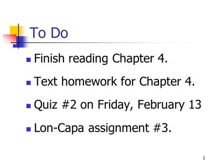 To Do Finish reading Chapter 4. Text homework for Chapter 4. Quiz #2 on Friday, February 13 Lon-Capa assignment #3. 1.