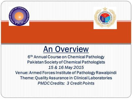 An Overview 6th Annual Course on Chemical Pathology Pakistan Society of Chemical Pathologists 15 & 16 May 2015 Venue: Armed Forces Institute of Pathology.