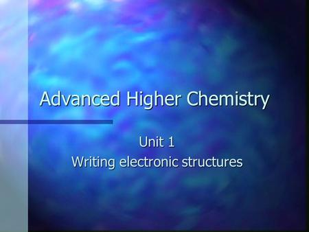 Advanced Higher Chemistry Unit 1 Writing electronic structures.