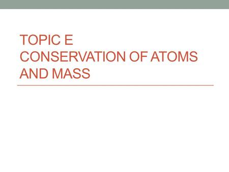 TOPIC E CONSERVATION OF ATOMS AND MASS. The law of conversation of mass is a fundamental part of chemistry. You will need to relate this idea as symbolic.