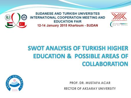 SUDANESE AND TURKISH UNIVERSITES INTERNATIONAL COOPERATION MEETING AND EDUCATION FAIR 12-14 January 2015 Khartoum - SUDAN PROF. DR. MUSTAFA ACAR RECTOR.
