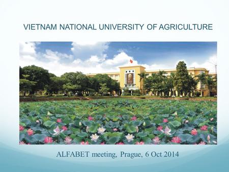 ALFABET meeting, Prague, 6 Oct 2014 VIETNAM NATIONAL UNIVERSITY OF AGRICULTURE.