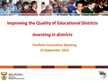 Portfolio Committee Meeting 16 September 2014 Improving the Quality of Educational Districts Investing in districts.