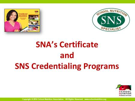 Copyright © 2014 School Nutrition Association. All Rights Reserved. www.schoolnutrition.org SNA's Certificate and SNS Credentialing Programs.