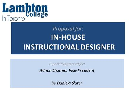 IN-HOUSE INSTRUCTIONAL DESIGNER Proposal for: IN-HOUSE INSTRUCTIONAL DESIGNER Especially prepared for : Adrian Sharma, Vice-President by Daniela Slater.