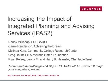 Increasing the Impact of Integrated Planning and Advising Services (IPAS2) Today's webinar will begin at 4:00 p.m. ET. Audio will be provided through your.