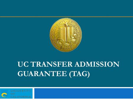 UC TRANSFER ADMISSION GUARANTEE (TAG). UC-TAG UC Davis UC Irvine UC Merced UC Riverside UC Santa Barbara UC Santa Cruz University of California campuses.