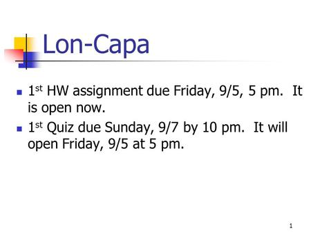 Lon-Capa 1st HW assignment due Friday, 9/5, 5 pm. It is open now.