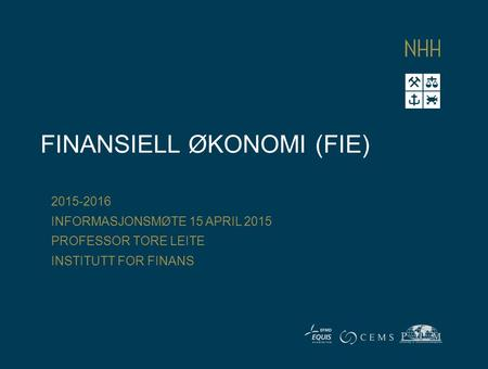 FINANSIELL ØKONOMI (FIE) 2015-2016 INFORMASJONSMØTE 15 APRIL 2015 PROFESSOR TORE LEITE INSTITUTT FOR FINANS.