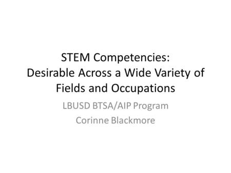 STEM Competencies: Desirable Across a Wide Variety of Fields and Occupations LBUSD BTSA/AIP Program Corinne Blackmore.