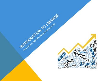 INTRODUCTION TO LMIWISE Your guide to regional supply and demand data.