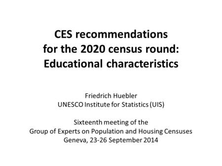 CES recommendations for the 2020 census round: Educational characteristics Friedrich Huebler UNESCO Institute for Statistics (UIS) Sixteenth meeting of.
