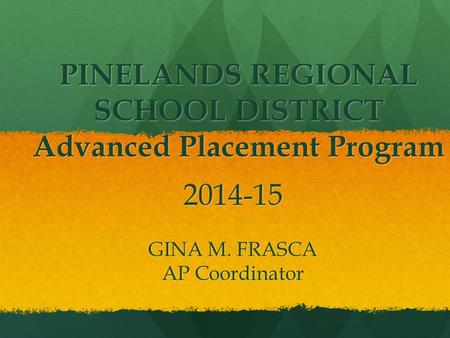 PINELANDS REGIONAL SCHOOL DISTRICT Advanced Placement Program 2014-15 GINA M. FRASCA AP Coordinator.