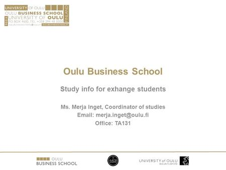 Oulu Business School Study info for exhange students Ms. Merja Inget, Coordinator of studies   Office: TA131.