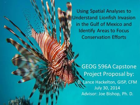 Using Spatial Analyses to Understand Lionfish Invasion in the Gulf of Mexico and Identify Areas to Focus Conservation Efforts D. Lance Hackelton, GISP,