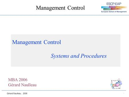 Gérard Naulleau, 2006 1 Management Control Management Control Systems and Procedures MBA 2006 Gérard Naulleau.