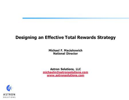 Designing an Effective Total Rewards Strategy Michael F. Maciekowich National Director Astron Solutions, LLC