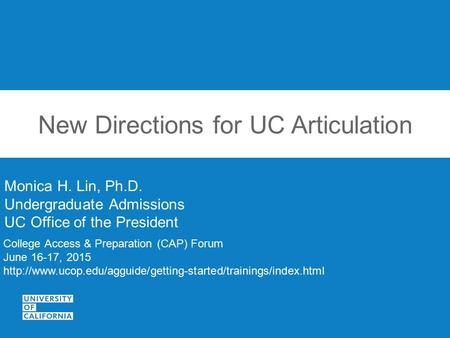 New Directions for UC Articulation Monica H. Lin, Ph.D. Undergraduate Admissions UC Office of the President College Access & Preparation (CAP) Forum June.