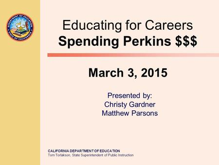 CALIFORNIA DEPARTMENT OF EDUCATION Tom Torlakson, State Superintendent of Public Instruction Educating for Careers Spending Perkins $$$ March 3, 2015 Presented.