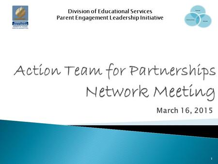 March 16, 2015 Division of Educational Services Parent Engagement Leadership Initiative 1.