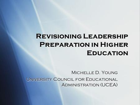 Revisioning <strong>Leadership</strong> Preparation in Higher Education Michelle D. Young University Council for Educational Administration (UCEA) Michelle D. Young University.