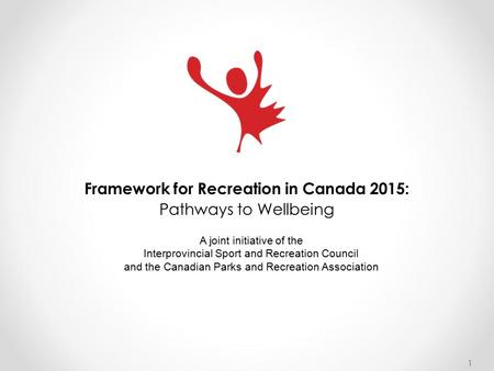 1 Framework for Recreation in Canada 2015: Pathways to Wellbeing A joint initiative of the Interprovincial Sport and Recreation Council and the Canadian.