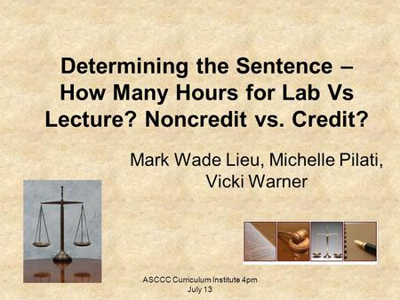 ASCCC Curriculum Institute 4pm July 13 Determining the Sentence – How Many Hours for Lab Vs Lecture? Noncredit vs. Credit? Mark Wade Lieu, Michelle Pilati,