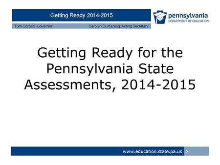 Getting Ready 2014-2015 Tom Corbett, Governor Carolyn Dumaresq, Acting Secretary Getting Ready for the Pennsylvania State Assessments, 2014-2015 www.education.state.pa.us.