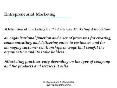W. Bygrave and A. Zacharakis (2007) Entrepreneurship. Entrepreneurial Marketing  Definition of marketing by the American Marketing Association : an organizational.