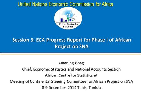 African Centre for Statistics United Nations Economic Commission for Africa Session 3: ECA Progress Report for Phase I of African Project on SNA Xiaoning.