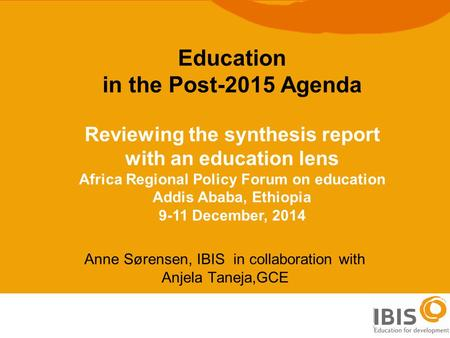 1 Anne Sørensen, IBIS in collaboration with Anjela Taneja,GCE Education in the Post-2015 Agenda Reviewing the synthesis report with an education lens Africa.