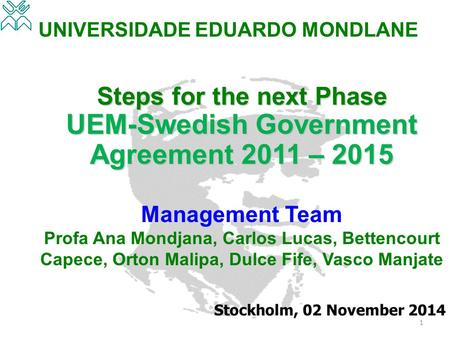 UNIVERSIDADE EDUARDO MONDLANE Steps for the next Phase UEM-Swedish Government Agreement 2011 – 2015 Management Team Profa Ana Mondjana, Carlos Lucas, Bettencourt.
