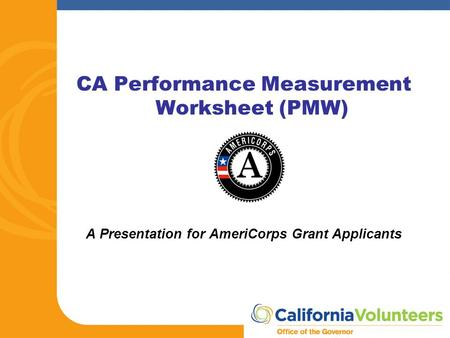 CA Performance Measurement Worksheet (PMW) A Presentation for AmeriCorps Grant Applicants.