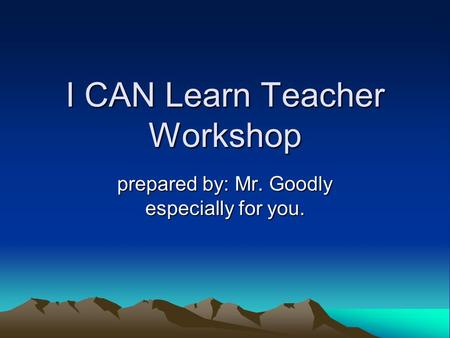 I CAN Learn Teacher Workshop prepared by: Mr. Goodly especially for you.