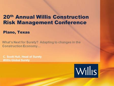 20th Annual Willis Construction Risk Management Conference Plano, Texas What's Next for Surety? Adapting to changes in the Construction Economy… C. Scott.