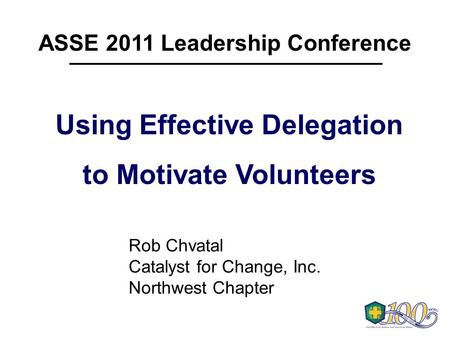 ASSE 2011 Leadership Conference Using Effective Delegation to Motivate Volunteers Using Effective Delegation to Motivate Volunteers Rob Chvatal Catalyst.