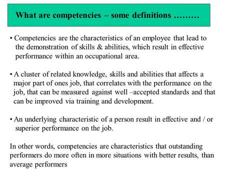What are competencies – some definitions ……… Competencies are the characteristics of an employee that lead to the demonstration of skills & abilities,